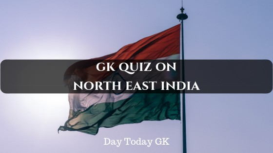 GK Quiz on North East India with Answers - Day Today GK